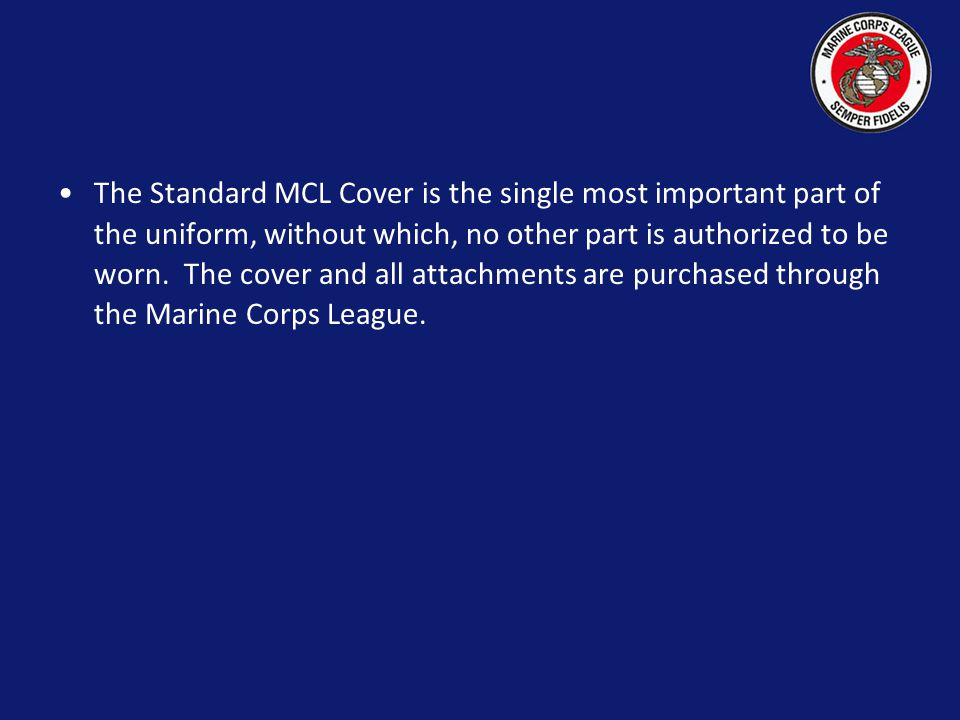 The Standard MCL Cover is the single most important part of the uniform, without which, no other part is authorized to be worn.