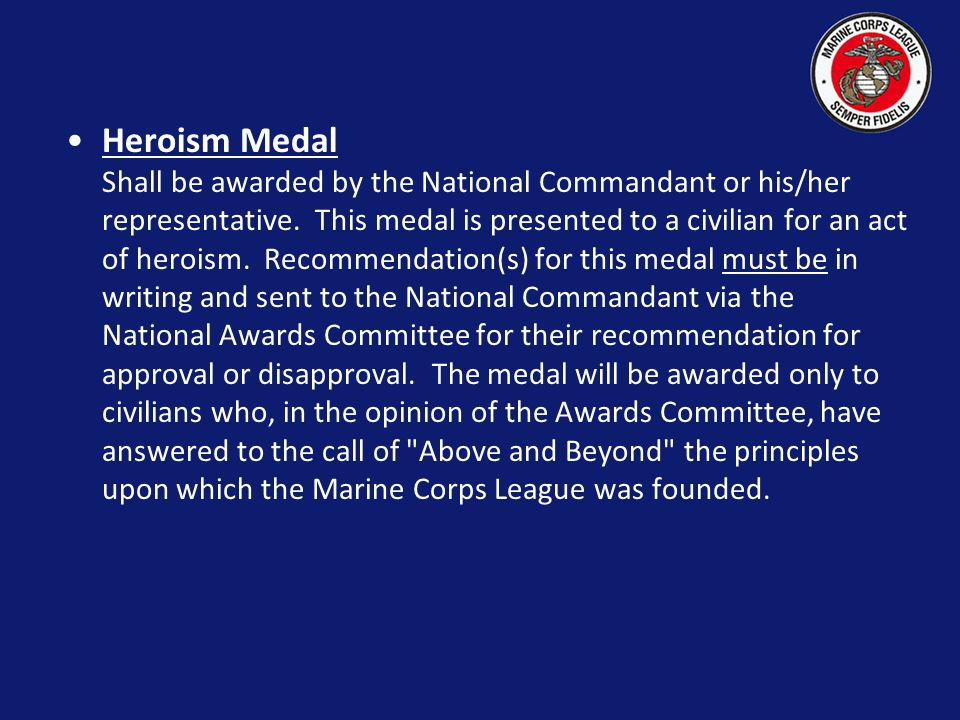 Heroism Medal Shall be awarded by the National Commandant or his/her representative. This medal is presented to a civilian for an act of heroism. Recommendation(s) for this medal must be in writing and sent to the National Commandant via the National Awards Committee for their recommendation for approval or disapproval. The medal will be awarded only to civilians who, in the opinion of the Awards Committee, have answered to the call of Above and Beyond the principles upon which the Marine Corps League was founded.