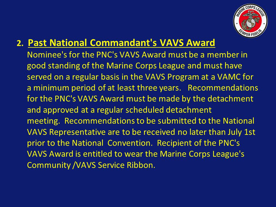 2. Past National Commandant s VAVS Award Nominee s for the PNC s VAVS Award must be a member in good standing of the Marine Corps League and must have served on a regular basis in the VAVS Program at a VAMC for a minimum period of at least three years. Recommendations for the PNC s VAVS Award must be made by the detachment and approved at a regular scheduled detachment meeting. Recommendations to be submitted to the National VAVS Representative are to be received no later than July 1st prior to the National Convention. Recipient of the PNC s VAVS Award is entitled to wear the Marine Corps League s Community /VAVS Service Ribbon.