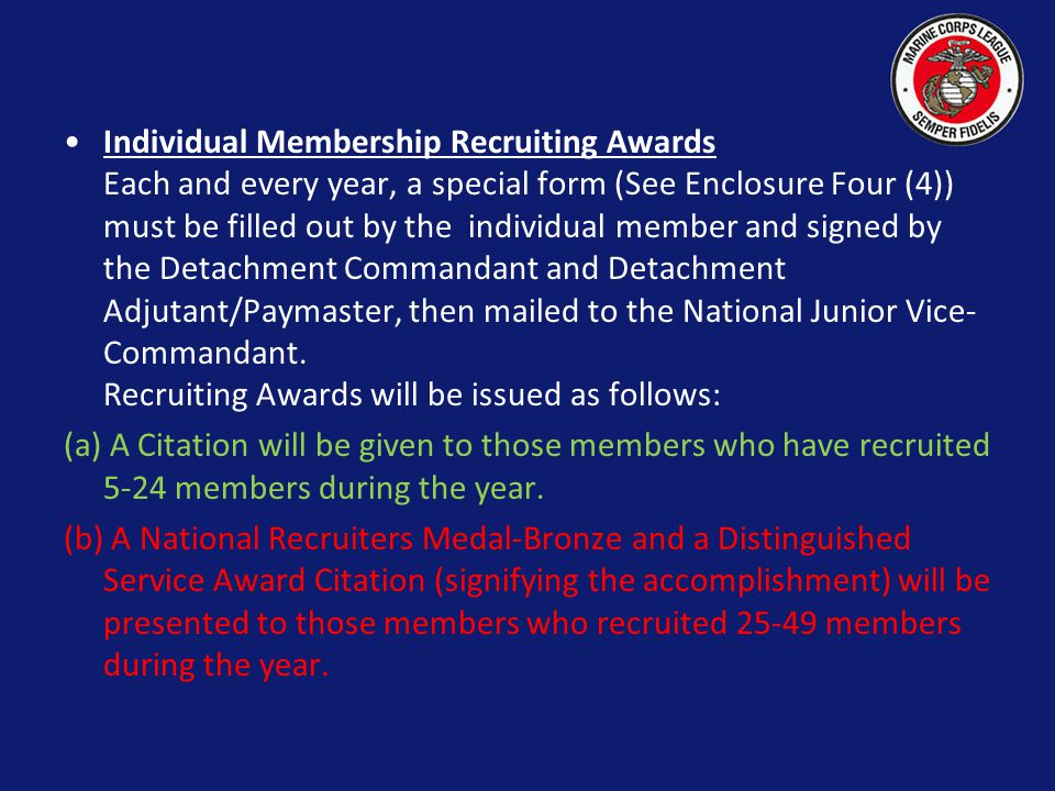 Individual Membership Recruiting Awards Each and every year, a special form (See Enclosure Four (4)) must be filled out by the individual member and signed by the Detachment Commandant and Detachment Adjutant/Paymaster, then mailed to the National Junior Vice-Commandant. Recruiting Awards will be issued as follows: