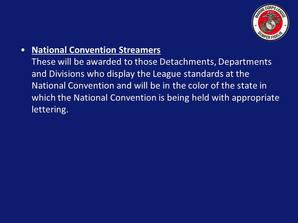 National Convention Streamers These will be awarded to those Detachments, Departments and Divisions who display the League standards at the National Convention and will be in the color of the state in which the National Convention is being held with appropriate lettering.