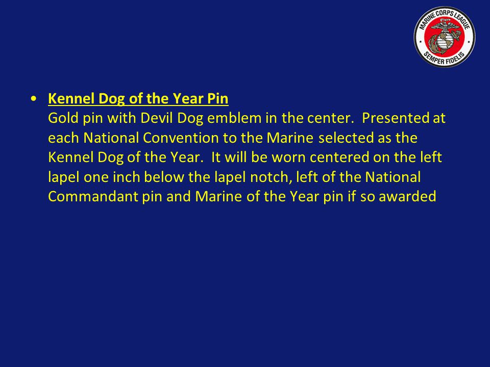 Kennel Dog of the Year Pin Gold pin with Devil Dog emblem in the center. Presented at each National Convention to the Marine selected as the Kennel Dog of the Year. It will be worn centered on the left lapel one inch below the lapel notch, left of the National Commandant pin and Marine of the Year pin if so awarded