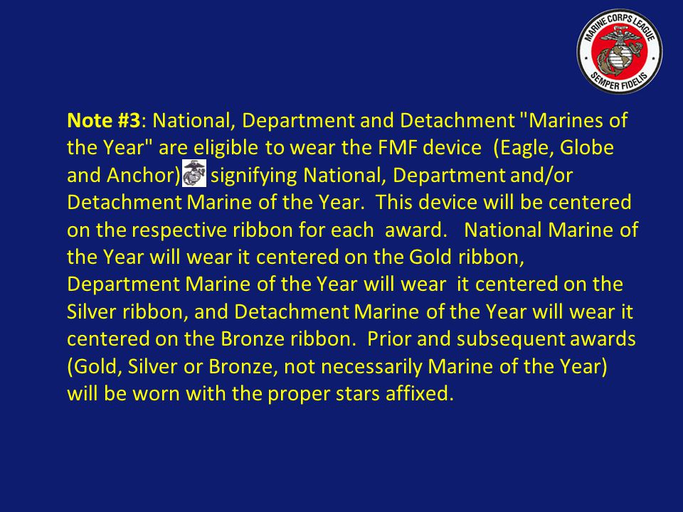 Note #3: National, Department and Detachment Marines of the Year are eligible to wear the FMF device (Eagle, Globe and Anchor) signifying National, Department and/or Detachment Marine of the Year. This device will be centered on the respective ribbon for each award.