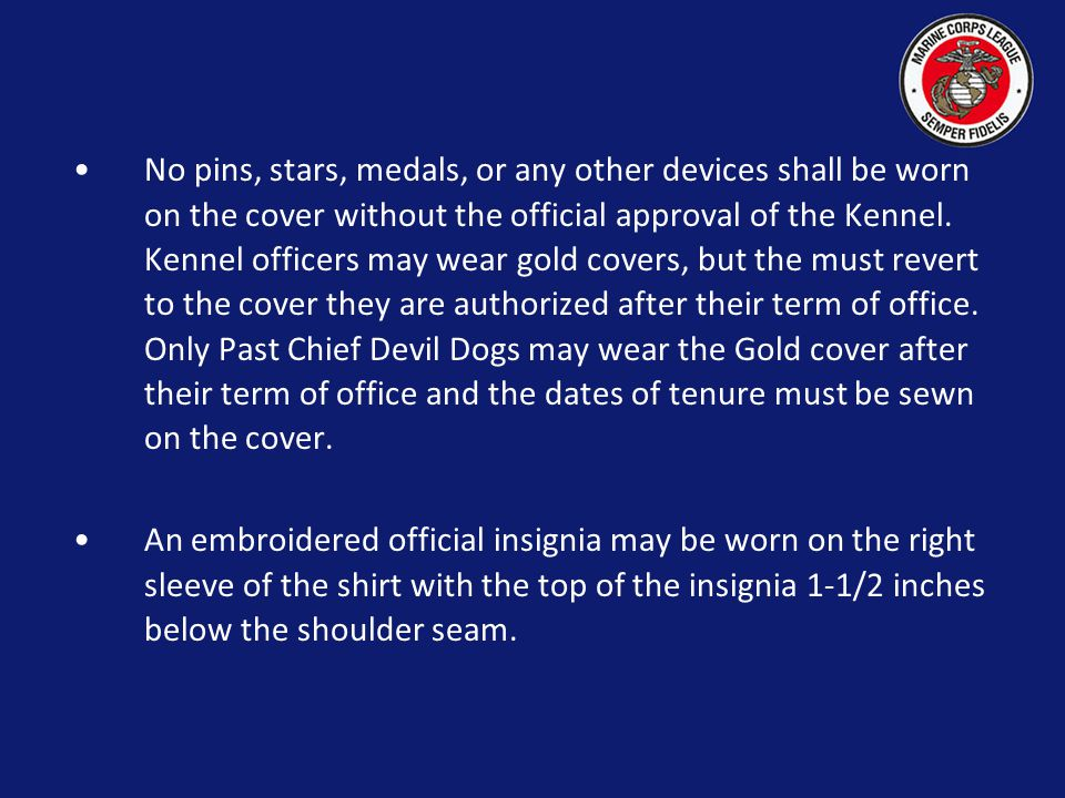No pins, stars, medals, or any other devices shall be worn on the cover without the official approval of the Kennel. Kennel officers may wear gold covers, but the must revert to the cover they are authorized after their term of office. Only Past Chief Devil Dogs may wear the Gold cover after their term of office and the dates of tenure must be sewn on the cover.