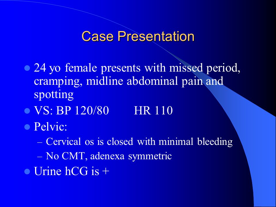 Case Presentation 24 yo female presents with missed period, cramping, midline abdominal pain and spotting.