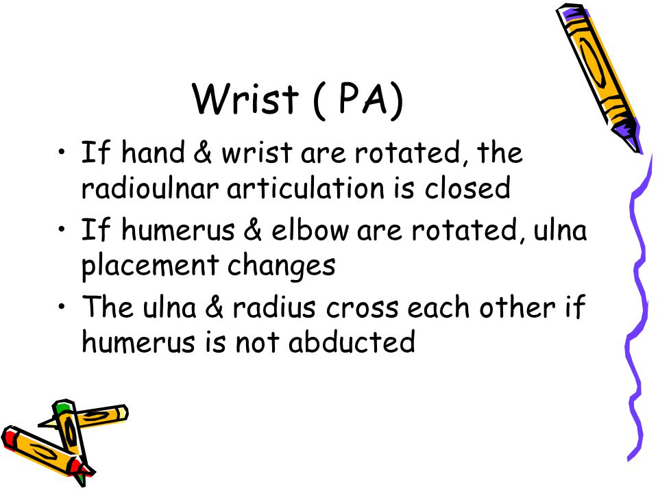 Wrist ( PA) If hand & wrist are rotated, the radioulnar articulation is closed. If humerus & elbow are rotated, ulna placement changes.