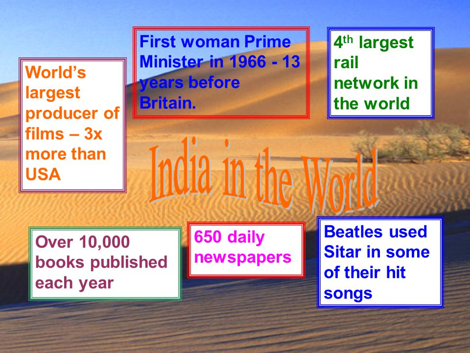 India in the World World's largest producer of films – 3x more than USA. First woman Prime Minister in 1966 - 13 years before Britain.