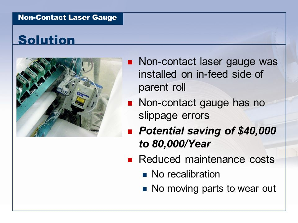 Solution Non-contact laser gauge was installed on in-feed side of parent roll. Non-contact gauge has no slippage errors.