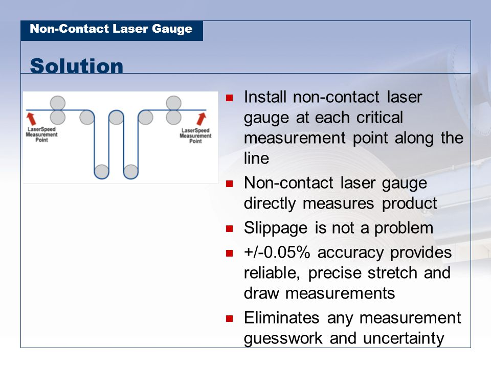 Solution Install non-contact laser gauge at each critical measurement point along the line. Non-contact laser gauge directly measures product.