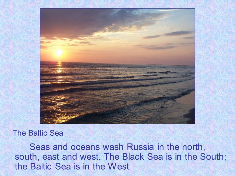 The Baltic Sea Seas and oceans wash Russia in the north, south, east and west.