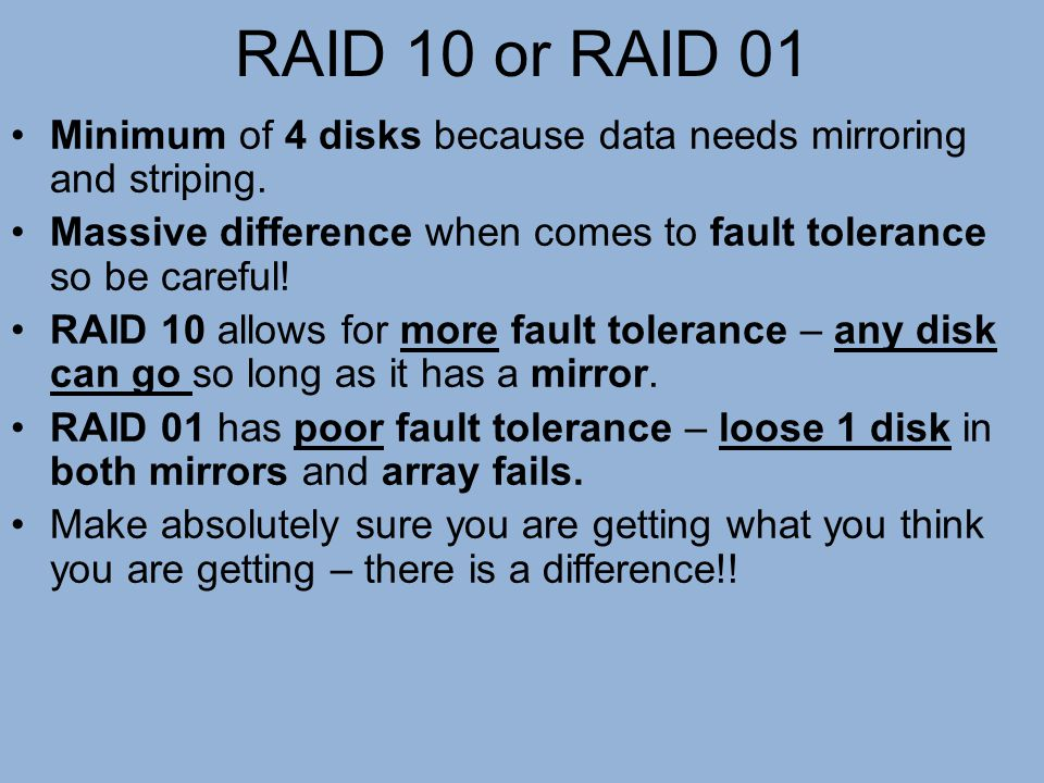 RAID 10 or RAID 01 Minimum of 4 disks because data needs mirroring and striping. Massive difference when comes to fault tolerance so be careful!