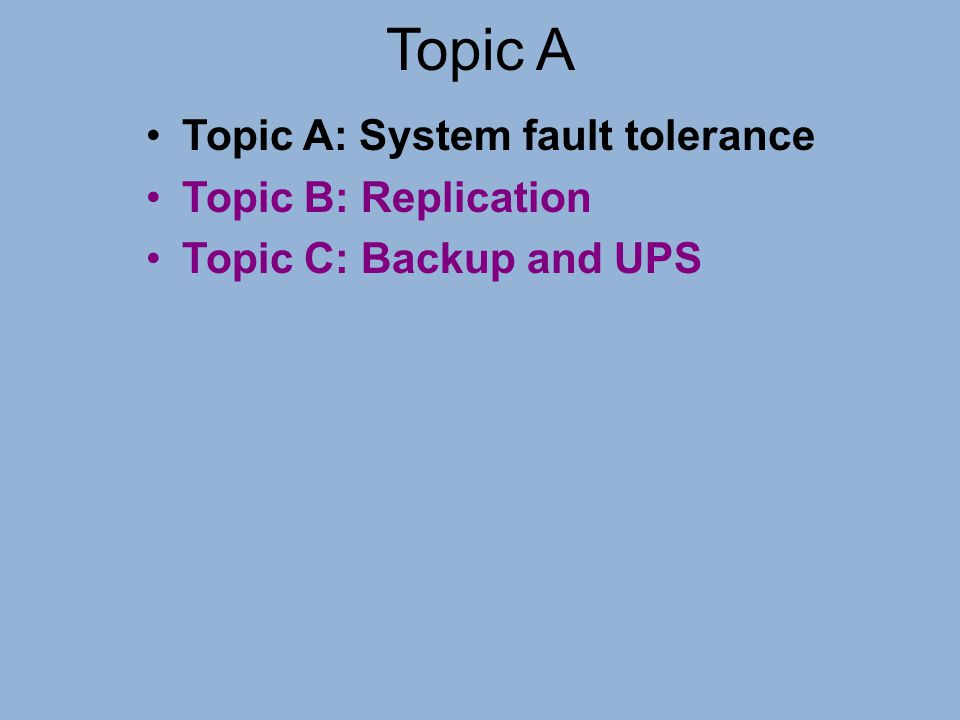 Topic A Topic A: System fault tolerance Topic B: Replication