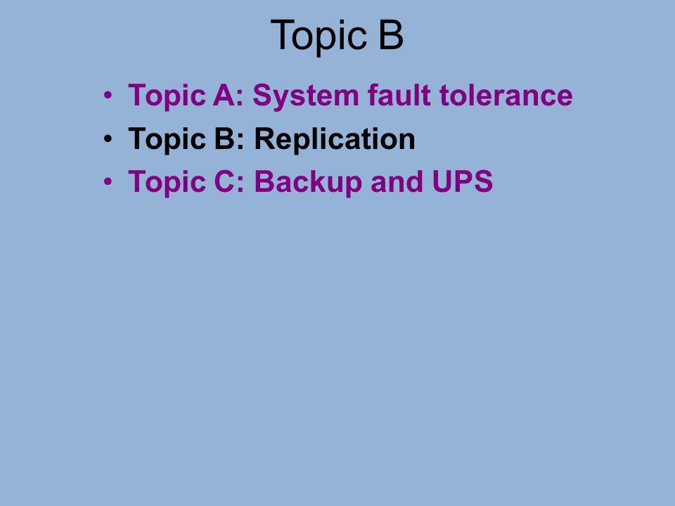 Topic B Topic A: System fault tolerance Topic B: Replication
