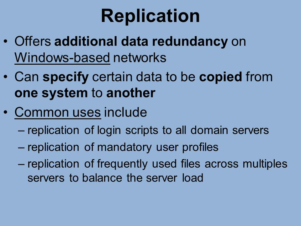 Replication Offers additional data redundancy on Windows-based networks. Can specify certain data to be copied from one system to another.