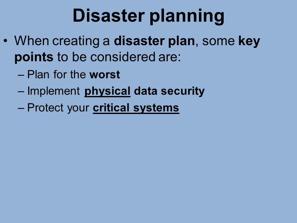 Disaster planning When creating a disaster plan, some key points to be considered are: Plan for the worst.