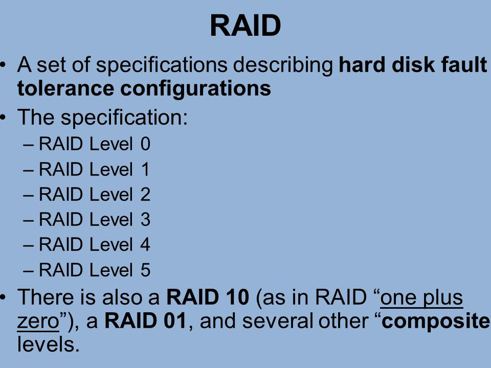 RAID A set of specifications describing hard disk fault tolerance configurations. The specification: