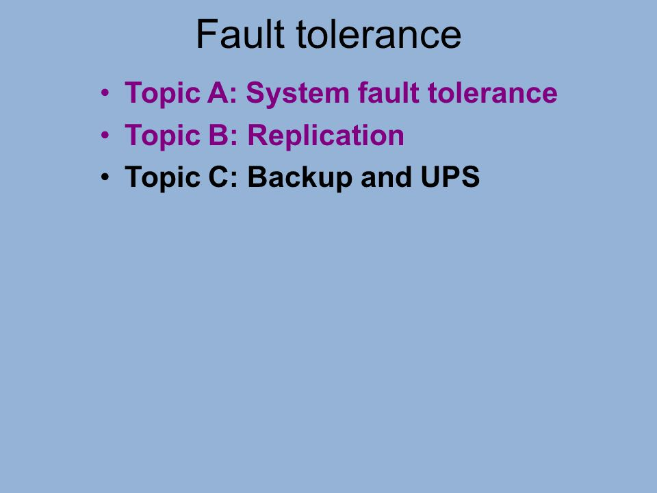 Fault tolerance Topic A: System fault tolerance Topic B: Replication
