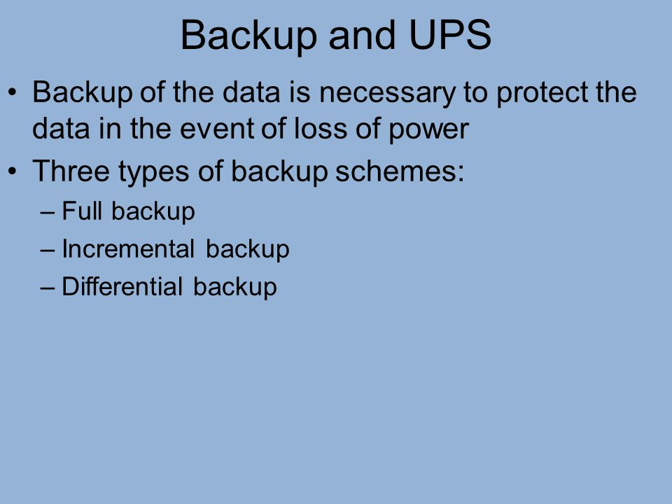 Backup and UPS Backup of the data is necessary to protect the data in the event of loss of power. Three types of backup schemes: