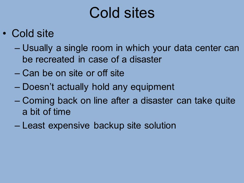 Cold sites Cold site. Usually a single room in which your data center can be recreated in case of a disaster.