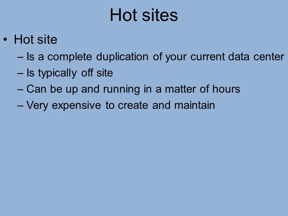 Hot sites Hot site. Is a complete duplication of your current data center. Is typically off site.