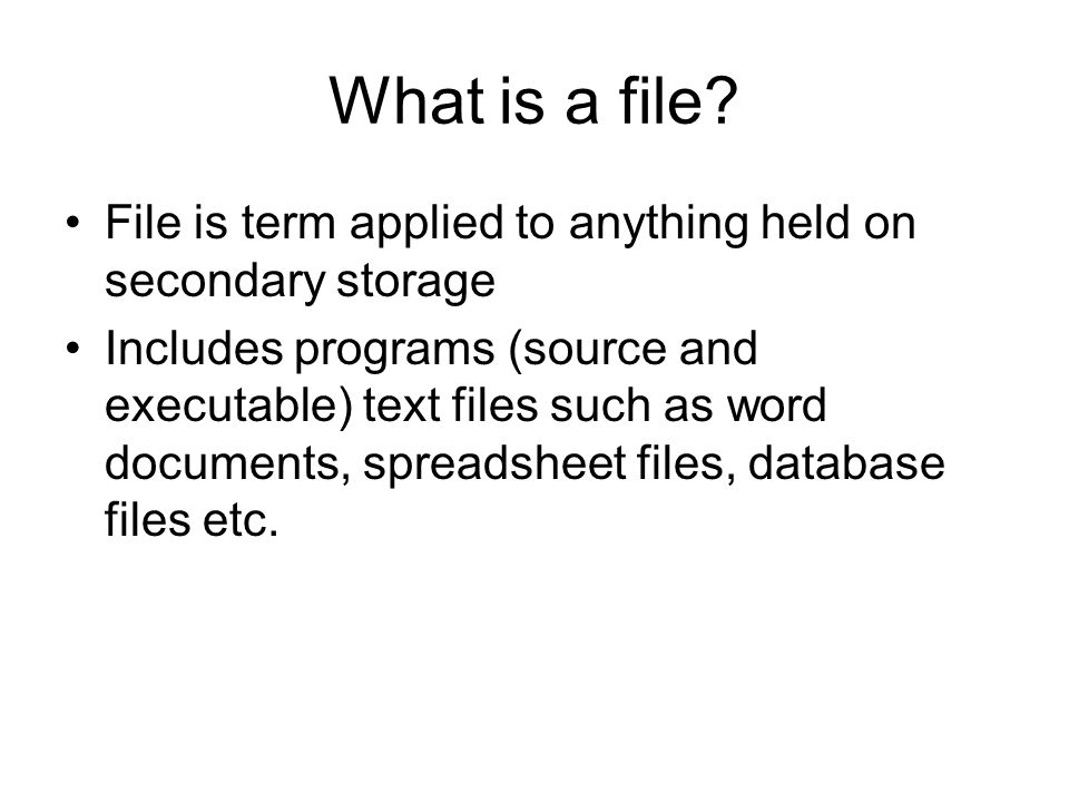 What is a file File is term applied to anything held on secondary storage.