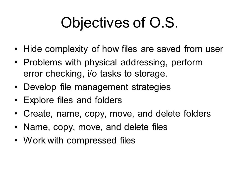 Objectives of O.S. Hide complexity of how files are saved from user