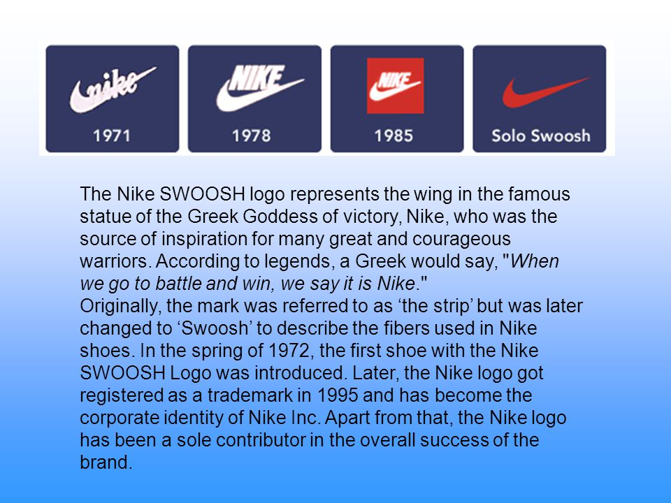 The Nike SWOOSH logo represents the wing in the famous statue of the Greek Goddess of victory, Nike, who was the source of inspiration for many great and courageous warriors. According to legends, a Greek would say, When we go to battle and win, we say it is Nike.