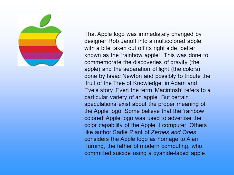 That Apple logo was immediately changed by designer Rob Janoff into a multicolored apple with a bite taken out off its right side, better known as the rainbow apple .