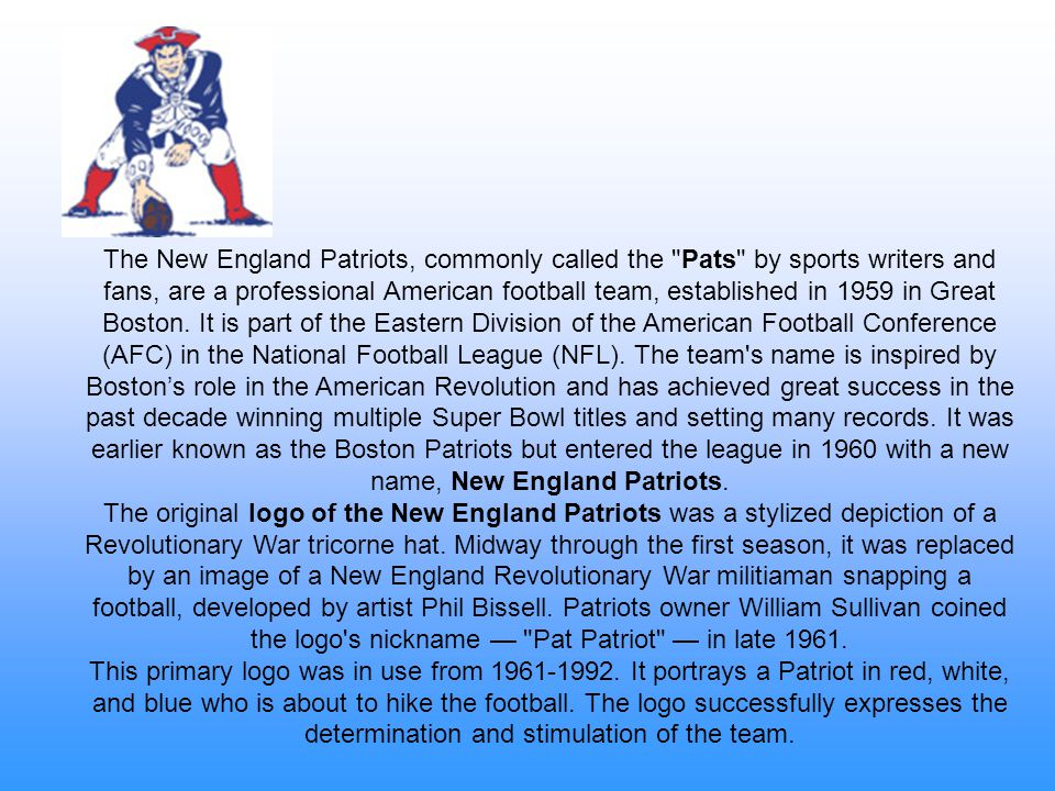 The New England Patriots, commonly called the Pats by sports writers and fans, are a professional American football team, established in 1959 in Great Boston. It is part of the Eastern Division of the American Football Conference (AFC) in the National Football League (NFL). The team s name is inspired by Boston's role in the American Revolution and has achieved great success in the past decade winning multiple Super Bowl titles and setting many records. It was earlier known as the Boston Patriots but entered the league in 1960 with a new name, New England Patriots.