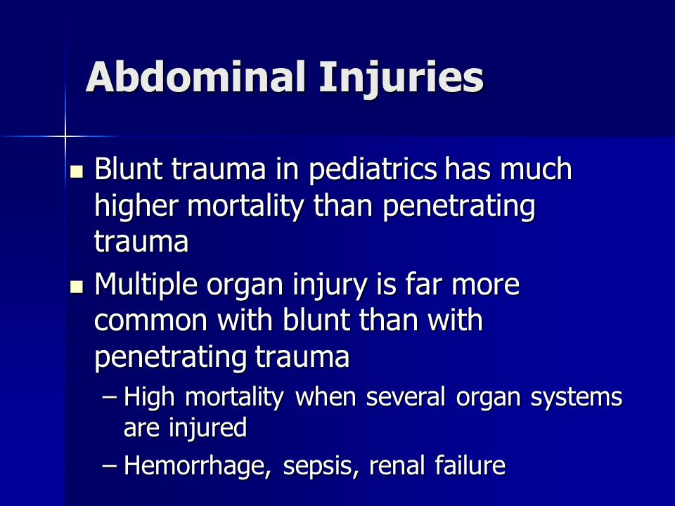 Abdominal Injuries Blunt trauma in pediatrics has much higher mortality than penetrating trauma.