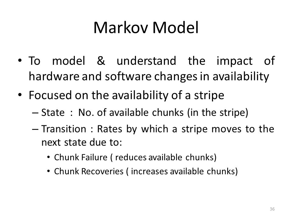 Markov Model To model & understand the impact of hardware and software changes in availability. Focused on the availability of a stripe.