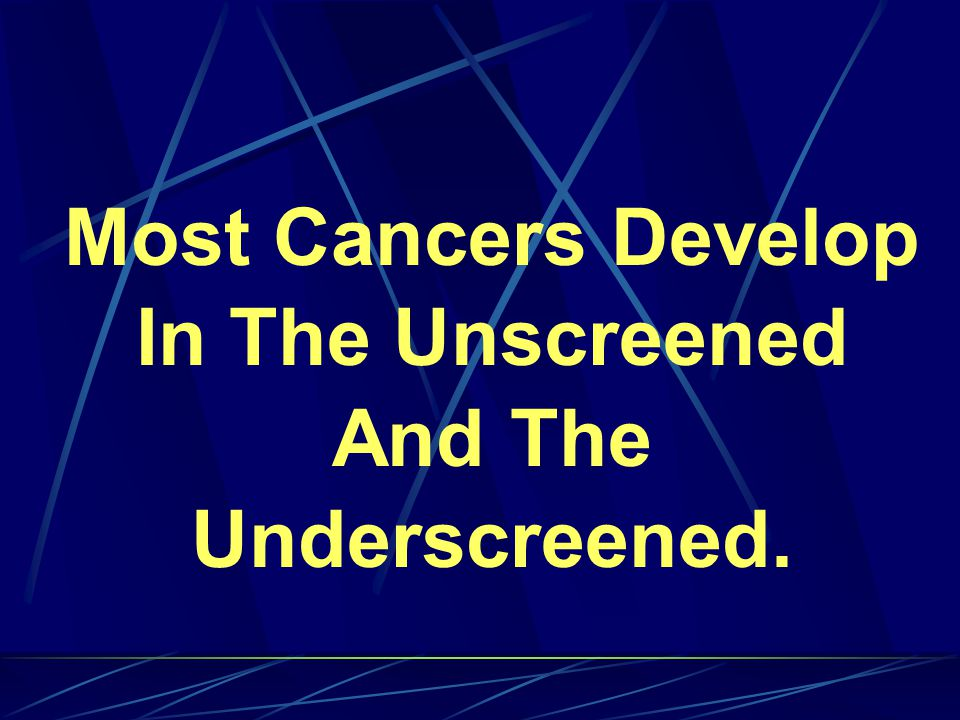 Most Cancers Develop In The Unscreened And The Underscreened.