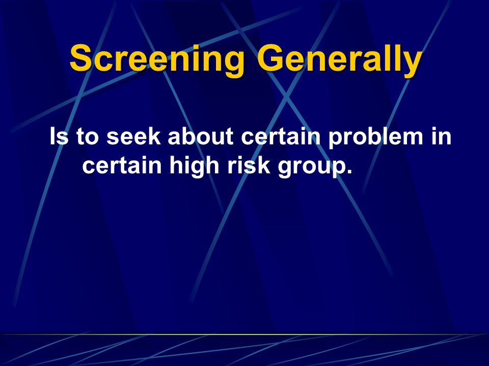 Screening Generally Is to seek about certain problem in certain high risk group.