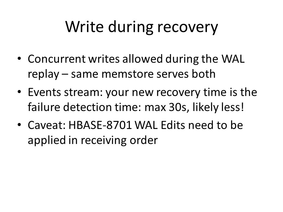 Write during recovery Concurrent writes allowed during the WAL replay – same memstore serves both.
