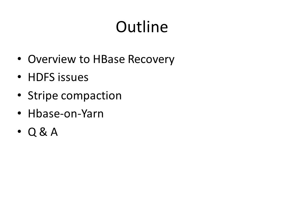 Outline Overview to HBase Recovery HDFS issues Stripe compaction