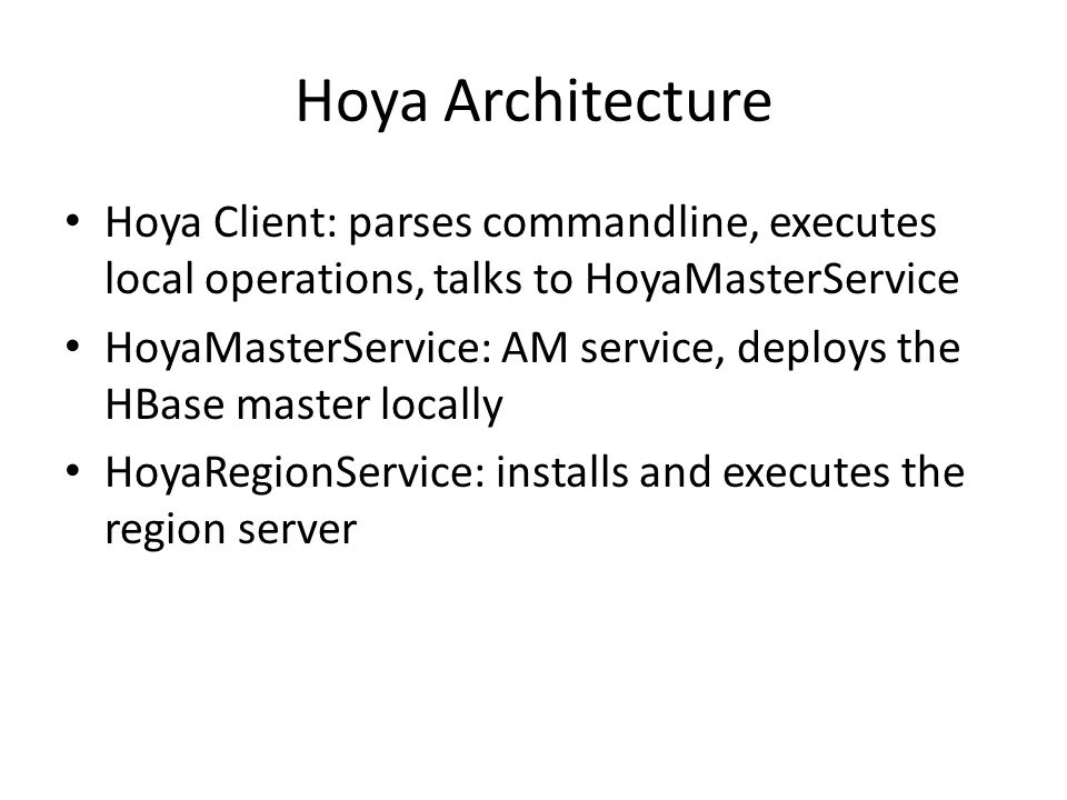 Hoya Architecture Hoya Client: parses commandline, executes local operations, talks to HoyaMasterService.