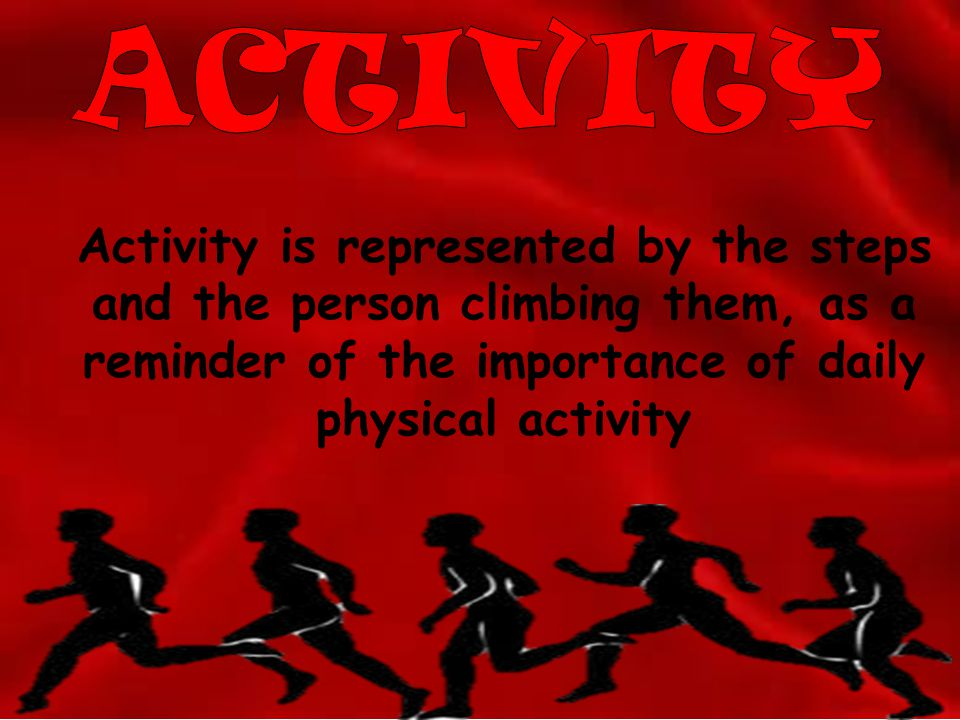 ACTIVITY Activity is represented by the steps and the person climbing them, as a reminder of the importance of daily physical activity.