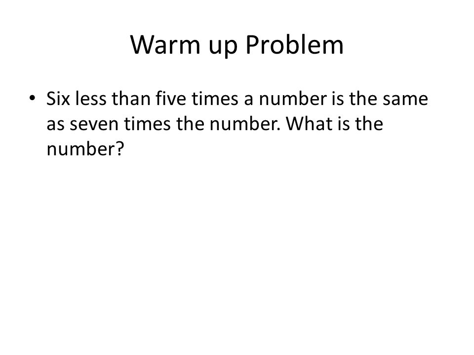 Warm up Problem Six less than five times a number is the same as seven times the number.