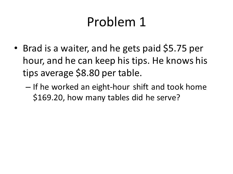 Problem 1 Brad is a waiter, and he gets paid $5.75 per hour, and he can keep his tips. He knows his tips average $8.80 per table.