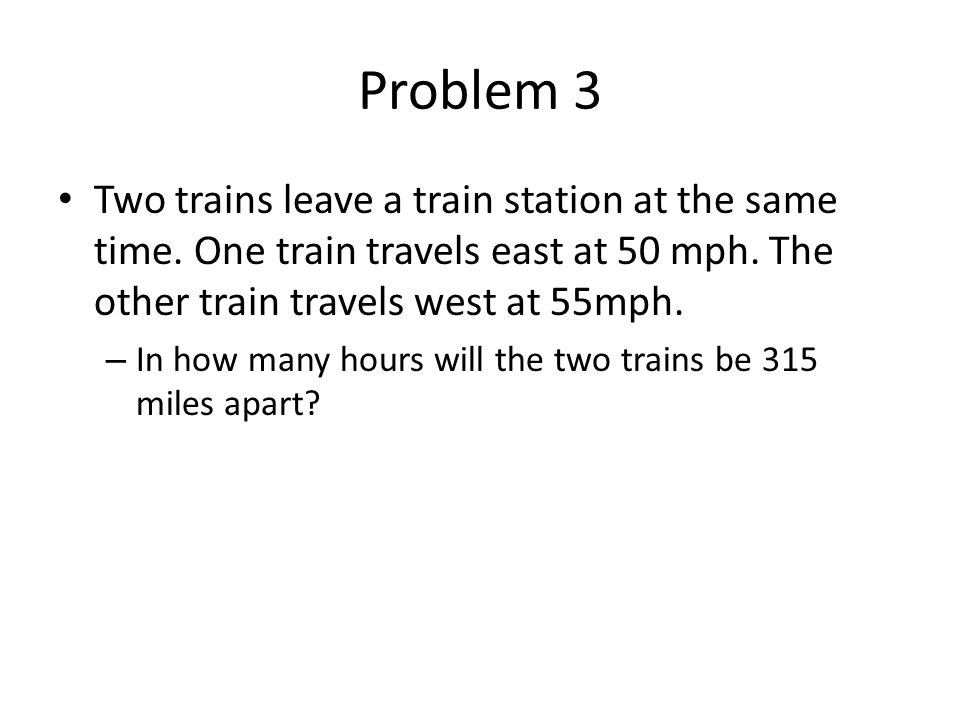 Problem 3 Two trains leave a train station at the same time. One train travels east at 50 mph. The other train travels west at 55mph.