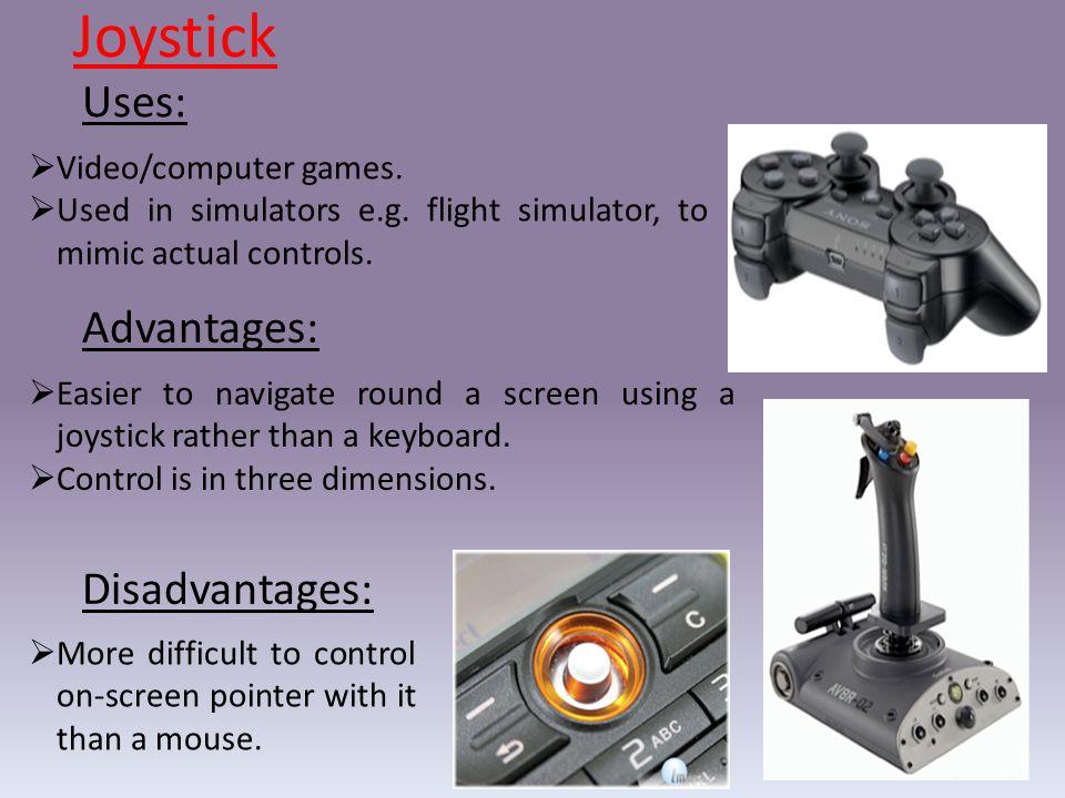 Joystick Uses: Advantages: Disadvantages: Video/computer games.