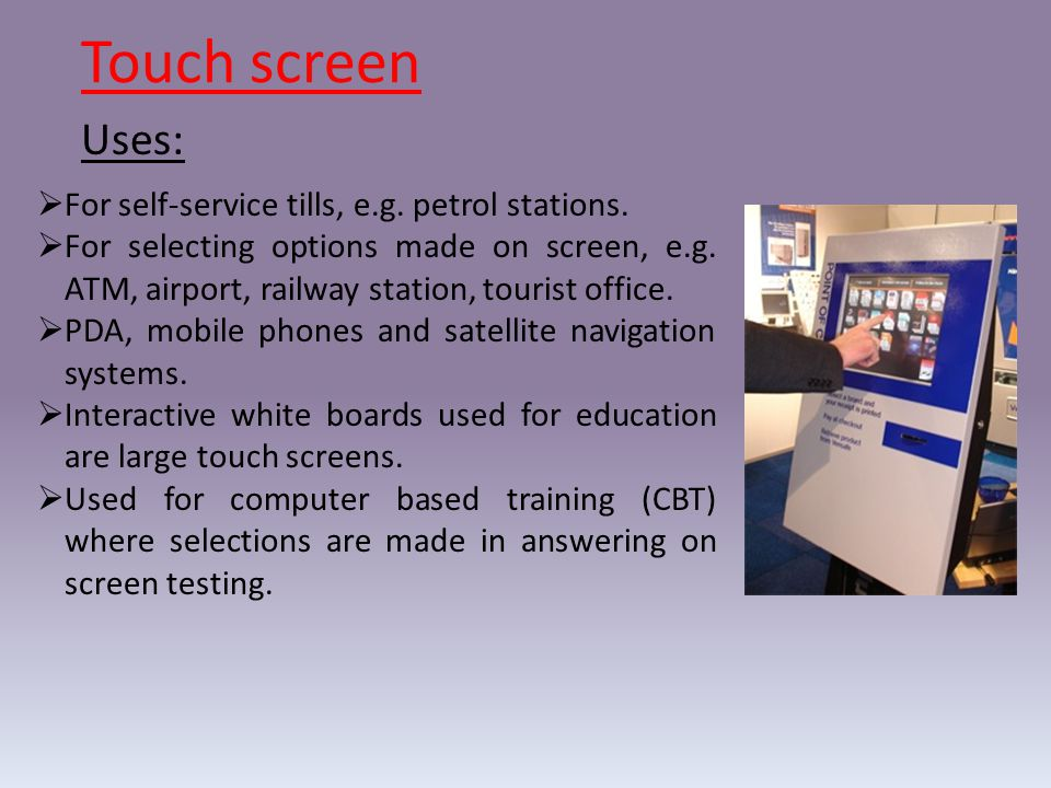 Touch screen Uses: For self-service tills, e.g. petrol stations.