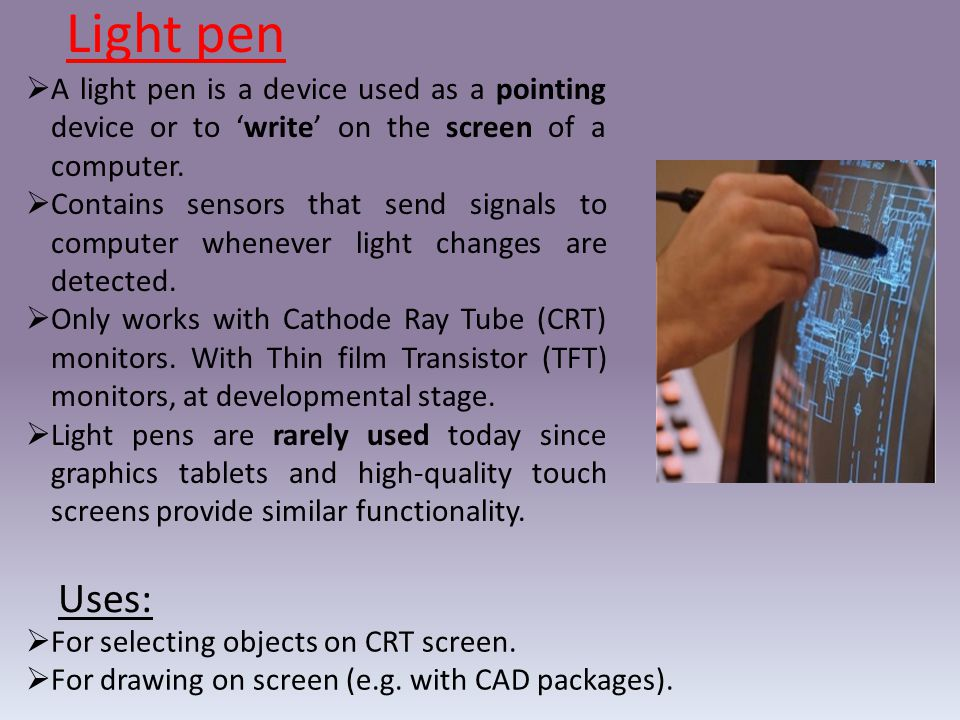 Light pen A light pen is a device used as a pointing device or to 'write' on the screen of a computer.