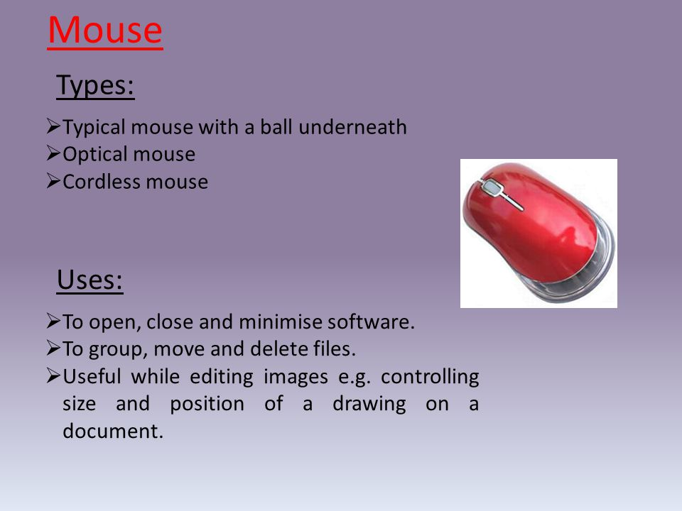 Mouse Types: Uses: Typical mouse with a ball underneath Optical mouse