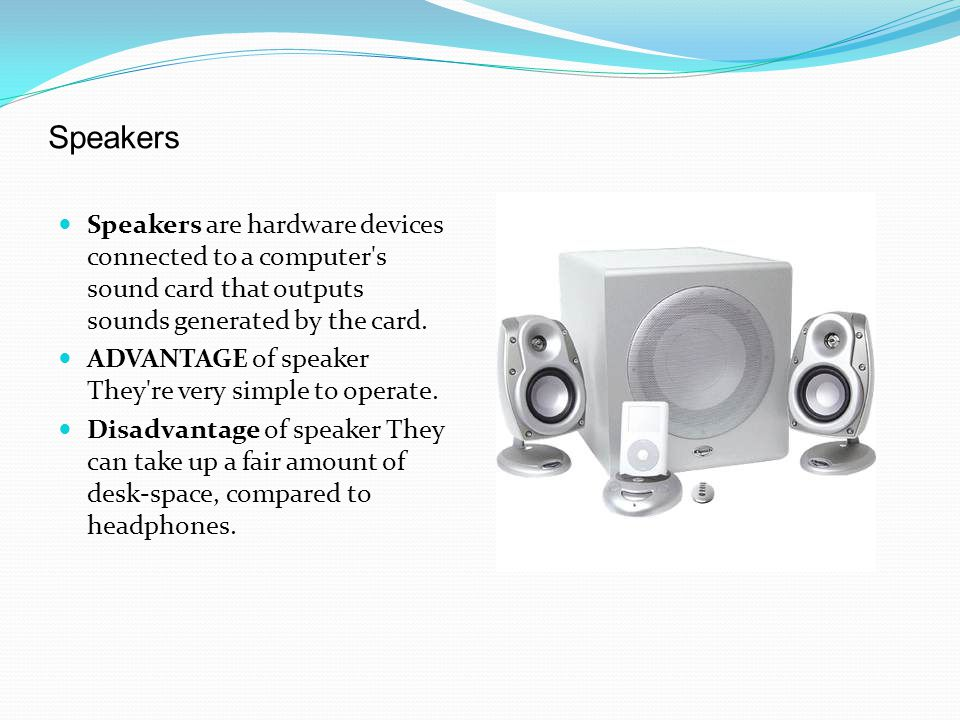 Speakers Speakers are hardware devices connected to a computer s sound card that outputs sounds generated by the card.