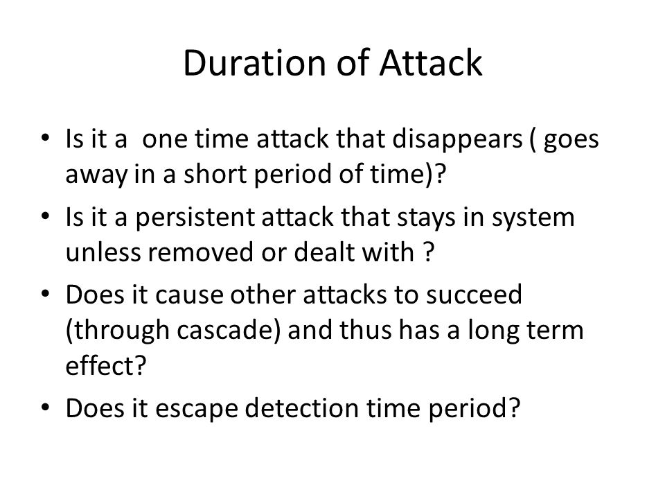 Duration of Attack Is it a one time attack that disappears ( goes away in a short period of time)