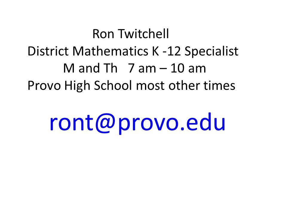 ront@provo.edu Ron Twitchell District Mathematics K -12 Specialist