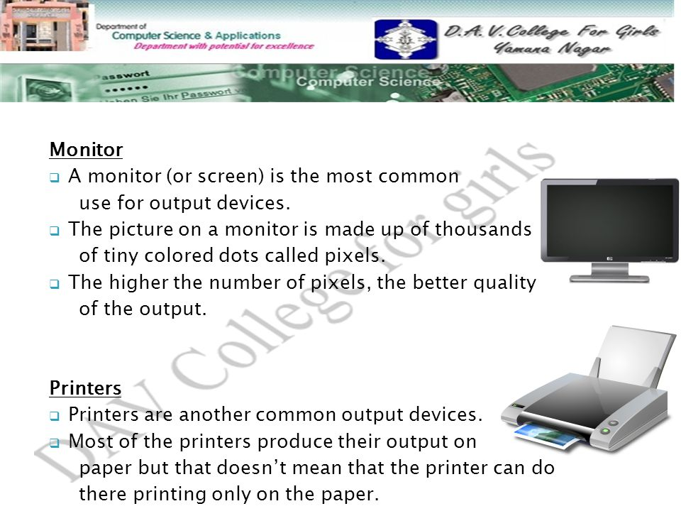 Monitor A monitor (or screen) is the most common. use for output devices. The picture on a monitor is made up of thousands.