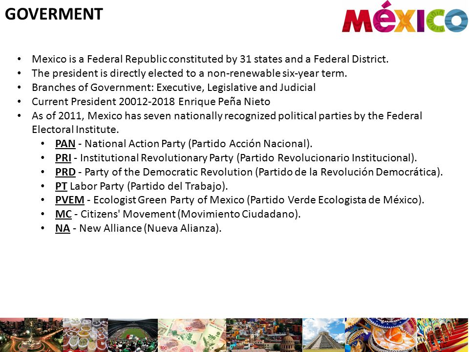 GOVERMENT Mexico is a Federal Republic constituted by 31 states and a Federal District.