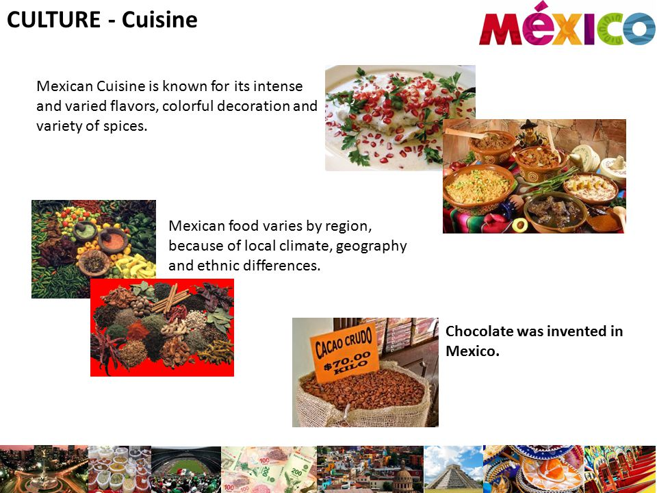 CULTURE - Cuisine Mexican Cuisine is known for its intense and varied flavors, colorful decoration and variety of spices.